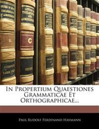 In Propertium Quaestiones Grammaticae Et Orthographicae...