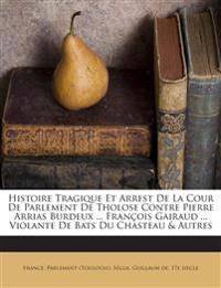 Histoire Tragique Et Arrest De La Cour De Parlement De Tholose Contre Pierre Arrias Burdeux ... François Gairaud ... Violante De Bats Du Chasteau & Au