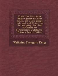 Etwas, das Herr Adam Müller gesagt hat über Etwas, das Göthe gesagt hat, und noch Etwas, das Luther gesagt hat: Zur Nachfeier des Reformazions-Jubil