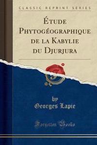 Étude Phytogéographique de la Kabylie du Djurjura (Classic Reprint)