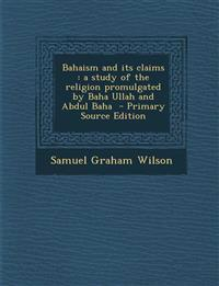 Bahaism and Its Claims: A Study of the Religion Promulgated by Baha Ullah and Abdul Baha