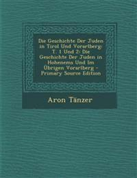 Die Geschichte Der Juden in Tirol Und Vorarlberg: T. 1 Und 2: Die Geschichte Der Juden in Hohenems Und Im Ubrigen Vorarlberg - Primary Source Edition