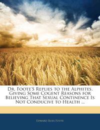 Dr. Foote'S Replies to the Alphites, Giving Some Cogent Reasons for Believing That Sexual Continence Is Not Conducive to Health ...