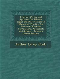 Interior Wiring and Systems for Electric Light and Power Sevice: A Manual of Practice for Electrical Workers, Contractors, Architects and Schools - PR
