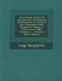 Storia Degli Istituti Di Beneficenza, D'istruzione Ed Educazione In Pistoia E Suo Circondario Dalle Respettive Origini A Tutto L'anno 1880, Volume 2..
