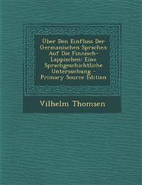 Über Den Einfluss Der Germanischen Sprachen Auf Die Finnisch-Lappischen: Eine Sprachgeschichtliche Untersuchung - Primary Source Edition