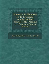 Histoire de Napoléon et de la grande-armée pendant l'année 1812 Volume 1 - Primary Source Edition
