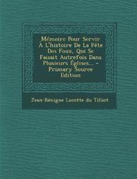 Mémoire Pour Servir À L'histoire De La Fête Des Foux, Qui Se Faisait Autrefois Dans Plusieurs Églises...