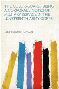 The Color-guard; Being a Corporal's Notes of Military Service in the Nineteenth Army Corps