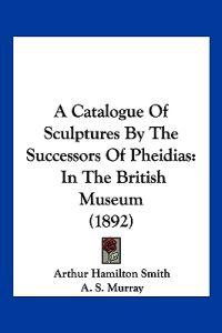 A Catalogue of Sculptures by the Successors of Pheidias