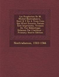 Les Propheties de M. Michel Nostradamvs.: Dont Il y En a Trois Cens Qui N'Ont Encores Jamais Este Imprimees, Trouuez En Vne Biblioteque Delaissez Par