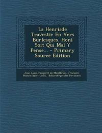 La Henriade Travestie En Vers Burlesques. Honi Soit Qui Mal Y Pense... - Primary Source Edition