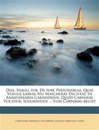 Diss. Inaug. Iur. de Iure Personarum, Quas Vulgus Larvas Seu Mascheras Dictitat, in Anniversaria Carnisprivii, Quod Carnaval Vocatur, Solemnitate ...