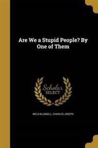 ARE WE A STUPID PEOPLE BY 1 OF