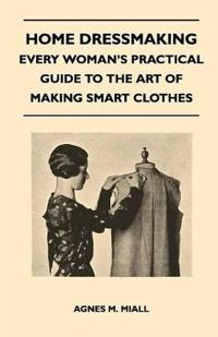 Home Dressmaking - Every Woman's Practical Guide to the Art of Making Smart Clothes