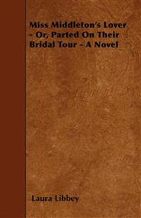 Miss Middleton's Lover - Or, Parted On Their Bridal Tour - A Novel