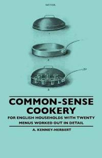 Common-Sense Cookery - For English Households With Twenty Menus Worked Out In Detail