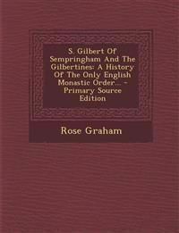 S. Gilbert Of Sempringham And The Gilbertines: A History Of The Only English Monastic Order... - Primary Source Edition
