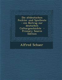 Die Altdeutschen Fechter Und Spielleute: Ein Beitrag Zur Deutschen Culturgeschichte