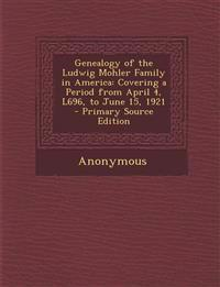 Genealogy of the Ludwig Mohler Family in America: Covering a Period from April 4, L696, to June 15, 1921 - Primary Source Edition