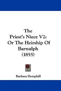The Priest's Niece V2: Or The Heirship Of Barnulph (1855)