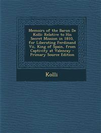 Memoirs of the Baron de Kolli: Relative to His Secret Mission in 1810, for Liberating Ferdinand VII, King of Spain, from Captivity at Valencay - Prim