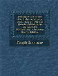 Berengar von Tours: Sein Leben und seine Lehre. Ein Beitrag zur Abendmahlslehre des beginnenden Mittelalters. - Primary Source Edition