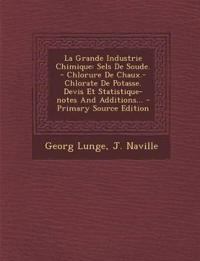 La Grande Industrie Chimique: Sels De Soude. - Chlorure De Chaux.- Chlorate De Potasse. Devis Et Statistique-notes And Additions...