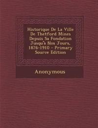 Historique de La Ville de Thetford Mines Depuis Sa Fondation Jusqu'a Nos Jours, 1876-1910 - Primary Source Edition