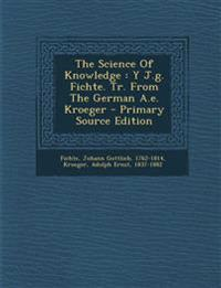The Science Of Knowledge : Y J.g. Fichte. Tr. From The German A.e. Kroeger