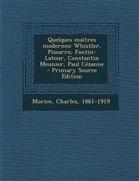 Quelques maîtres modernes: Whistler, Pissarro, Fantin-Latour, Constantin Meunier, Paul Cézanne