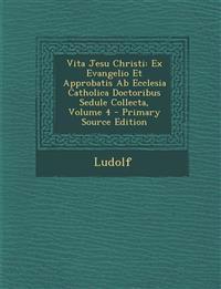 Vita Jesu Christi: Ex Evangelio Et Approbatis AB Ecclesia Catholica Doctoribus Sedule Collecta, Volume 4 - Primary Source Edition