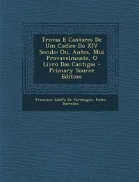 Trovas E Cantares de Um Codice Do XIV Seculo: Ou, Antes, Mui Provavelmente, O Livro Das Cantigas - Primary Source Edition