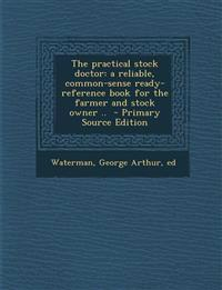 The Practical Stock Doctor: A Reliable, Common-Sense Ready-Reference Book for the Farmer and Stock Owner .. - Primary Source Edition