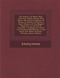 The History of Nadir Shah, Formerly Called Thamas Kuli Khan, the Present Emperor of Persia: To Which Is Prefix'd a Short History of the Moghol Emperor