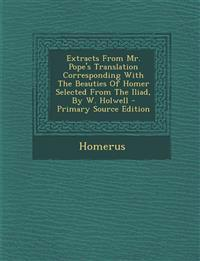 Extracts From Mr. Pope's Translation Corresponding With The Beauties Of Homer Selected From The Iliad, By W. Holwell - Primary Source Edition