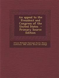 An Appeal to the President and Congress of the United States - Primary Source Edition