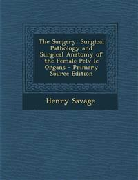 The Surgery, Surgical Pathology and Surgical Anatomy of the Female Pelv Ic Organs - Primary Source Edition