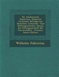 Die Akademische Deposition. (Depositio Cornuum): Beiträge Zur Deutschen Litteratur- Und Kulturgeschichte, Special Zur Sittengeschichte Der Universit