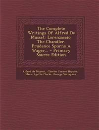 The Complete Writings Of Alfred De Musset: Lorenzaccio. The Chandler. Prudence Spurns A Wager... - Primary Source Edition