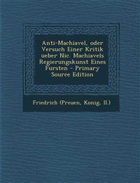 Anti-Machiavel, Oder Versuch Einer Kritik Ueber Nic. Machiavels Regierungskunst Eines Fursten - Primary Source Edition