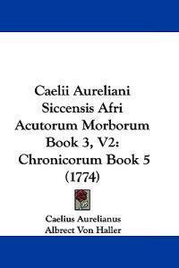 Caelii Aureliani Siccensis Afri Acutorum Morborum Book 3,