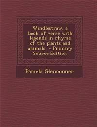 Windlestraw, a Book of Verse with Legends in Rhyme of the Plants and Animals - Primary Source Edition