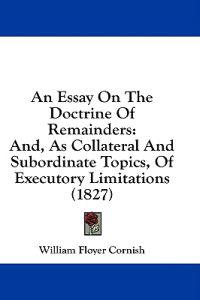 An Essay On The Doctrine Of Remainders: And, As Collateral And Subordinate Topics, Of Executory Limitations (1827)