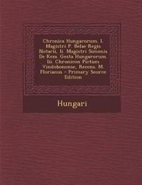 Chronica Hungarorum. I. Magistri P. Belae Regis Notarii, II. Magistri Simonis de Keza. Gesta Hungarorum. III. Chronicon Pictum Vindobonense, Recens. M