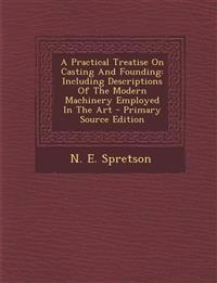 A Practical Treatise On Casting And Founding: Including Descriptions Of The Modern Machinery Employed In The Art - Primary Source Edition