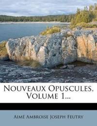 Nouveaux Opuscules, Volume 1...