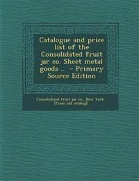 Catalogue and price list of the Consolidated fruit jar co. Sheet metal goods ..