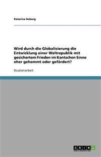 Wird Durch Die Globalisierung Die Entwicklung Einer Weltrepublik Mit Gesichertem Frieden Im Kantschen Sinne Eher Gehemmt Oder Gefordert?