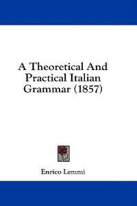 A Theoretical And Practical Italian Grammar (1857)